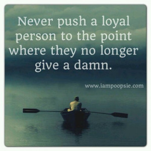 Never push a loyal person to the point where they no longer give a ...