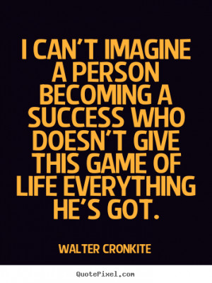 ... imagine a person becoming a success.. Walter Cronkite success quotes