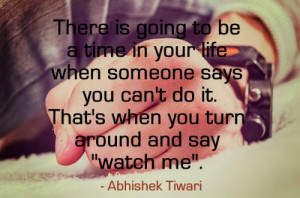 ... says you can't do it. That's when you turn around and say 'WATCH ME