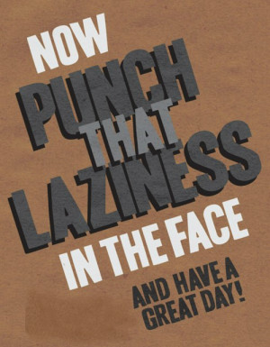 Now Punch That Laziness In The Face