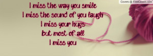 miss the way you smile, I miss the sound of you laugh, I miss your ...