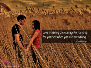 Love is having the courage to stand up for yourself when you are not ...