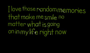 Quotes Picture: i love those random memories that make me smile no ...