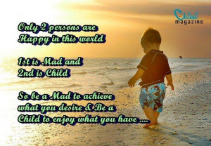 Only 2 persons are Happy in this world1st is Mad and2nd is ChildSo be ...