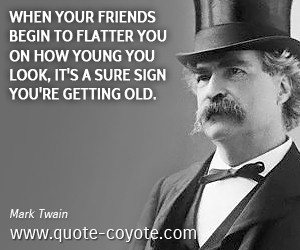 Brainy quotes - When your friends begin to flatter you on how young ...