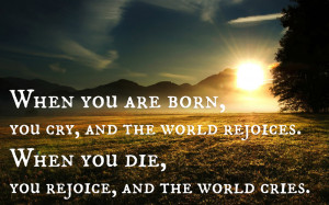 When you are born, you cry, and the world rejoices. When you die, you ...