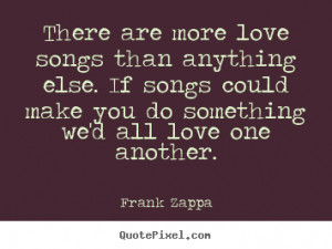 Love quote - There are more love songs than anything else. if songs ...