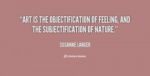 Art is the objectification of feeling, and the subjectification of ...