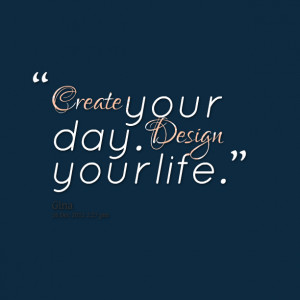 Quotes Picture: create your day design your life