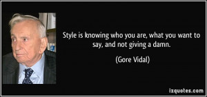 ... who you are, what you want to say, and not giving a damn. - Gore Vidal