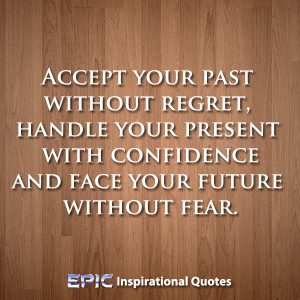 Accept your past without regret, handle your present with confidence ...