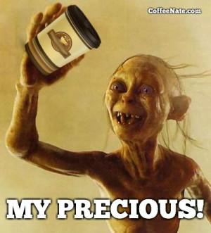 Gollum quote: MY PRECIOUS COFFEE!!