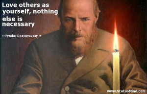 Love others as yourself, nothing else is necessary - Fyodor Dostoevsky ...