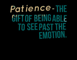 Quotes Picture: patience the gift of being able to see past the ...