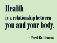 Health is a relationship between you and your body. - Terri Guillemets