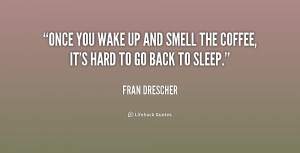 Once you wake up and smell the coffee, it's hard to go back to sleep.