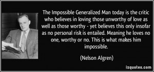 ... one, worthy or no. This is what makes him impossible. - Nelson Algren