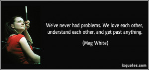 We've never had problems. We love each other, understand each other ...