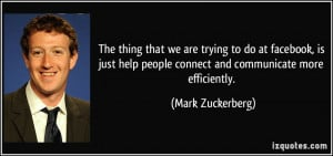 ... people connect and communicate more efficiently. - Mark Zuckerberg