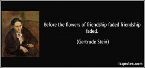 ... the flowers of friendship faded friendship faded. - Gertrude Stein