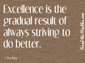 Excellence is the gradual result of always striving to do better.