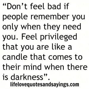 Don't feel bad if people remember you only when they need you. Feel ...