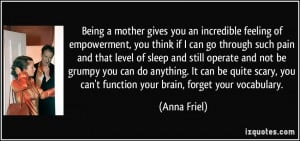 mother gives you an incredible feeling of empowerment, you think ...