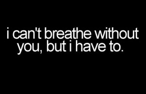 can't breath without you but I have to