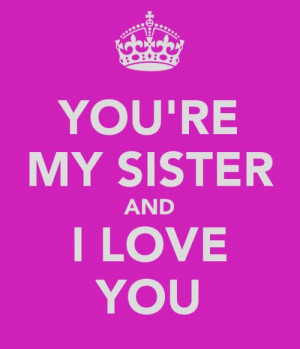 Love My Sister Quotes You're my sister and i love