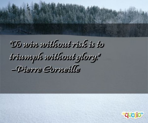 To win without risk is to triumph without glory.