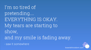 so tired of pretending.... EVERYTHING IS OKAY. My tears are ...