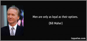 Men are only as loyal as their options. - Bill Maher