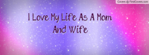 Love My Life As A Mom And Wife Profile Facebook Covers