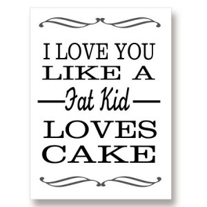 love you like a fat kid loves cake.