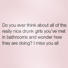 lol I have so many nice drunk girl bathroom friends. Sometimes I do ...