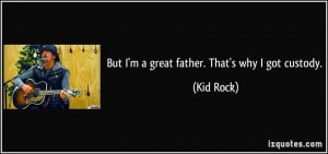 But I'm a great father. That's why I got custody. - Kid Rock