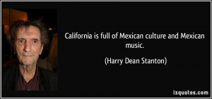 California is full of Mexican culture and Mexican music. - Harry Dean ...