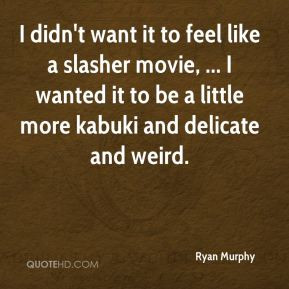 Ryan Murphy - I didn't want it to feel like a slasher movie, ... I ...
