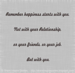 Remember happiness starts with you. Not with your Relationship, or ...