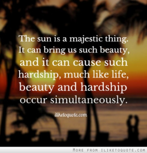 ... hardship, much like life, beauty and hardship occur simultaneously