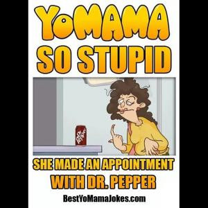 Yo Mama so stupidShe made an appointment with Dr. Pepper