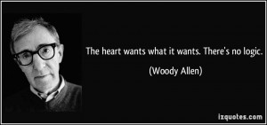 The heart wants what it wants. There's no logic. - Woody Allen