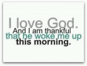 love God! He woke me up this morning!