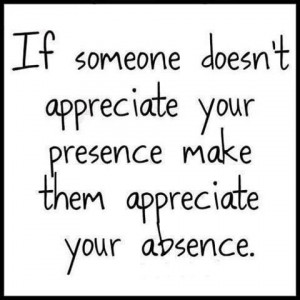 ... them appreciate your absence. Relationships Friendship Moving On Quote