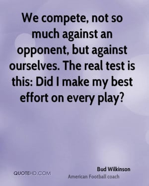 We compete, not so much against an opponent, but against ourselves ...