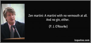 Zen martini: A martini with no vermouth at all. And no gin, either ...