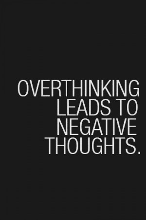Over thinking leads to negative thoughts.