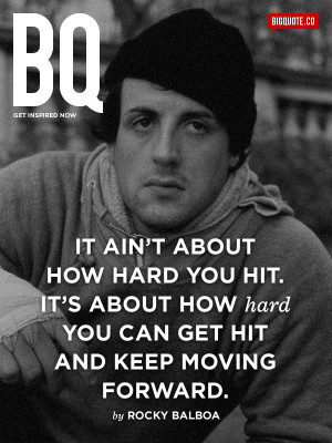 It's about how hard you can get hit and keep moving forward. - Rocky ...
