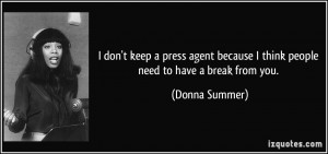 ... because I think people need to have a break from you. - Donna Summer