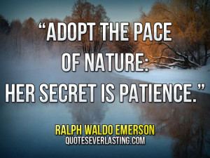 "Adopt the pace of nature; her secret is patience."" — Ralph Waldo ..."
